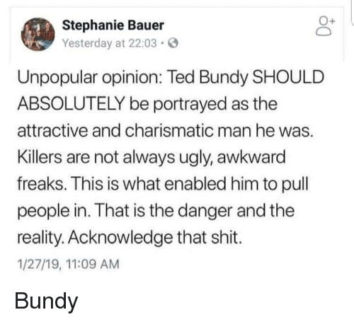 Portrayed: Stephanie Bauer  Yesterday at 22:03  Unpopular opinion: Ted Bundy SHOULD  ABSOLUTELY be portrayed as the  attractive and charismatic man he was.  Killers are not always ugly, awkward  freaks. This is what enabled him to pull  people in. That is the danger and the  reality. Acknowledge that shit.  1/27/19, 11:09 AM Bundy