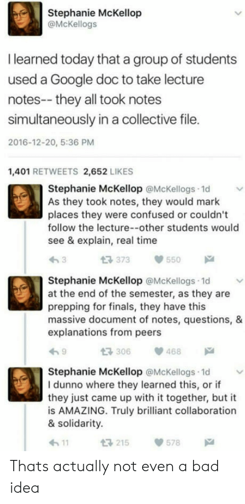 Bad, Confused, and Finals: Stephanie McKellop  @McKellogs  I learned today that a group of students  used a Google doc to take lecture  notes-- they all took notes  simultaneously in a collective file.  2016-12-20, 5:36 PM  1,401 RETWEETS 2,652 LIKES  Stephanie McKellop @McKellogs 1d  As they took notes, they would mark  places they were confused or couldn't  follow the lecture--other students would  see & explain, real time  t3 373  550  Stephanie McKellop @McKellogs 1d  at the end of the semester, as they are  prepping for finals, they have this  massive document of notes, questions, &  explanations from peers  306468  Stephanie McKellop @McKellogs 1d  I dunno where they learned this, or if  they just came up with it together, but it  is AMAZING. Truly brilliant collaboration  & solidarity.  h11  215578 Thats actually not even a bad idea