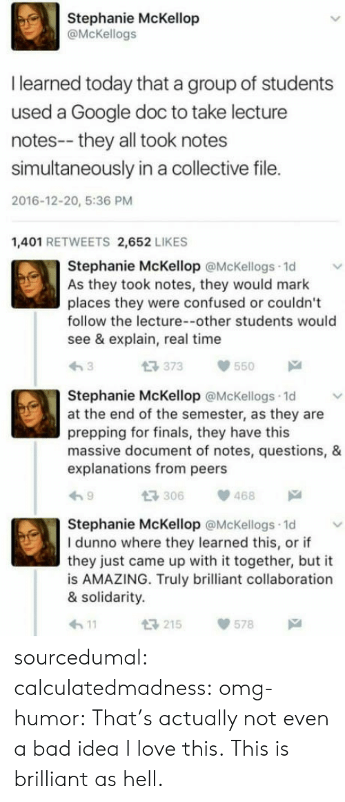 Bad, Confused, and Finals: Stephanie McKellop  @McKellogs  I learned today that a group of students  used a Google doc to take lecture  notes-- they all took notes  simultaneously in a collective file.  2016-12-20, 5:36 PM  1,401 RETWEETS 2,652 LIKES  Stephanie McKellop @McKellogs 1d  As they took notes, they would mark  places they were confused or couldn't  follow the lecture--other students would  see & explain, real time  t3 373  550  Stephanie McKellop @McKellogs 1d  at the end of the semester, as they are  prepping for finals, they have this  massive document of notes, questions, &  explanations from peers  306468  Stephanie McKellop @McKellogs 1d  I dunno where they learned this, or if  they just came up with it together, but it  is AMAZING. Truly brilliant collaboration  & solidarity.  h11  215578 sourcedumal: calculatedmadness:  omg-humor: That's actually not even a bad idea I love this.  This is brilliant as hell.