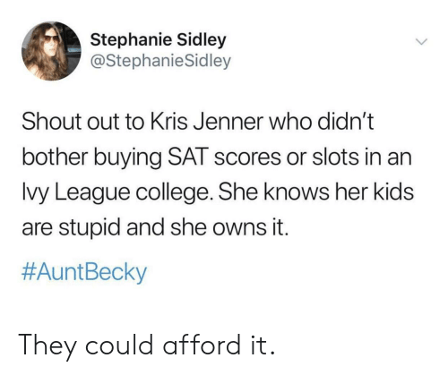 Kris Jenner: Stephanie Sidley  @StephanieSidley  Shout out to Kris Jenner who didn't  bother buying SAT scores or slots in an  lvy League college. She knows her kids  are stupid and she owns it.  #Aunt Becky They could afford it.