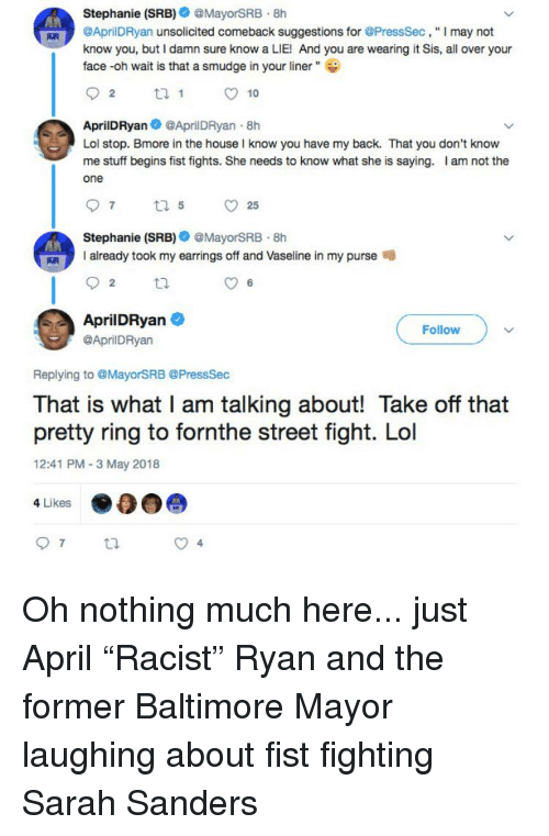 """Lol, Baltimore, and House: Stephanie (SRB)@MayorSRB.8h  AprilDRyan unsolicited comeback suggestions for @PressSec, """" I may not  know you, but I damn sure know a LIE! And you are wearing it Sis, all over your  face -oh wait is that a smudge in your liner""""  2  O 10  AprilDRyanAprilDRyan 8h  Lol stop. Bmore in the house l know you have my back. That you don't knovw  me stuff begins fist fights. She needs to know what she is saying. I am not the  one  Stephanie (SRB)@MayorSRB 8h  I already took my earrings off and Vaseline in my purse  2  6  AprilDRyan  @AprilDRyan  Follow  Replying to @MayorSRB @PressSec  That is what I am talking about! Take off that  pretty ring to fornthe street fight. Lol  12:41 PM 3 May 2018  4 Likes"""