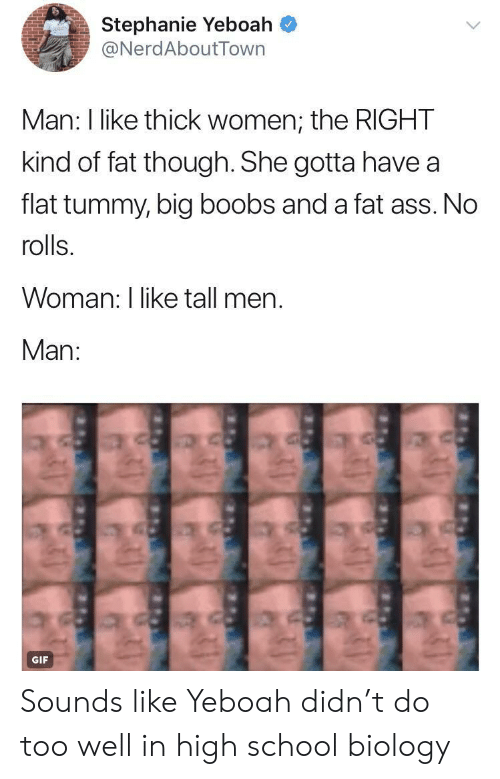 Ass, Fat Ass, and Gif: Stephanie Yeboah ^  NerdAboutTown  Man: I like thick women, the RIGHT  kind of fat though. She gotta have a  flat tummy, big boobs and a fat ass. No  rolls.  Woman: I like tall men.  Man:  GIF Sounds like Yeboah didn't do too well in high school biology