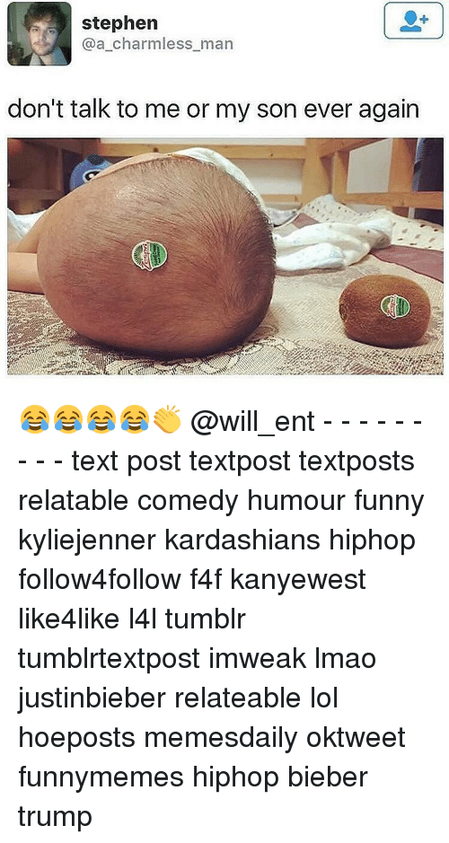Kardashians, Memes, and Stephen: stephen  a charmless man  don't talk to me or my son ever again 😂😂😂😂👏 @will_ent - - - - - - - - - text post textpost textposts relatable comedy humour funny kyliejenner kardashians hiphop follow4follow f4f kanyewest like4like l4l tumblr tumblrtextpost imweak lmao justinbieber relateable lol hoeposts memesdaily oktweet funnymemes hiphop bieber trump