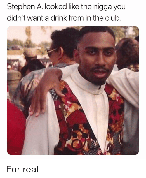 Club, Stephen, and Dank Memes: Stephen A. looked like the nigga you  didn't want a drink from in the club For real