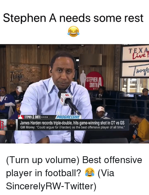 """Arguing, Basketball, and Football: Stephen A needs some rest  TEX  2  STEPHE  SMITH  SHO  STEPHEN A SMITH SHOW  James Harden records triple-double, hits game-winning shot in OT vs GS  GM Morey: """"Could argue for (Harden) as the best offensive player of all time."""" (Turn up volume) Best offensive player in football? 😂 (Via SincerelyRW-Twitter)"""