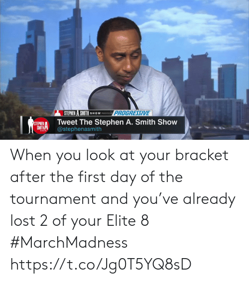 Day Of The: STEPHEN A SMITH SHOWESENINOPROG  PROGRESSIVE  STEHIENTweet The Stephen A. Smith Show  SMTHA@stephenasmith When you look at your bracket after the first day of the tournament and you've already lost 2 of your Elite 8 #MarchMadness https://t.co/Jg0T5YQ8sD