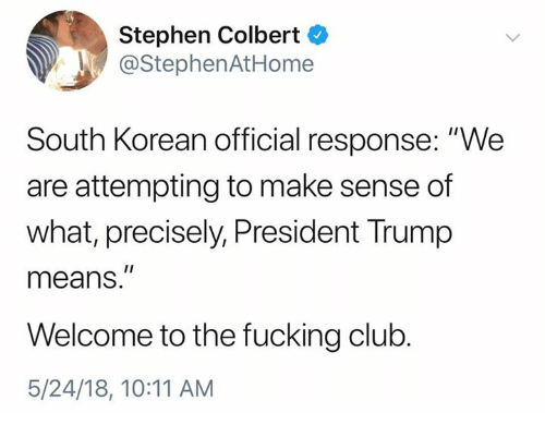 "Club, Fucking, and Stephen: Stephen Colbert  @StephenAtHome  South Korean official response: ""We  are attempting to make sense of  what, precisely, President Trump  means.""  Welcome to the fucking club.  5/24/18, 10:11 AM"