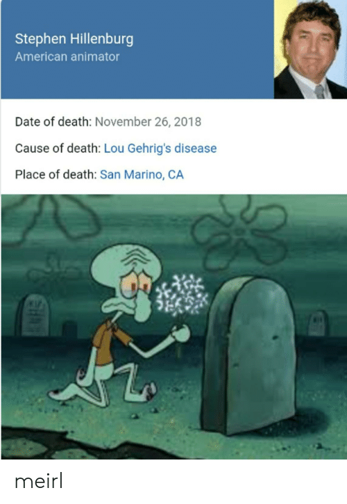 Stephen: Stephen Hillenburg  American animator  Date of death: November 26, 2018  Cause of death: Lou Gehrig's disease  Place of death: San Marino, CA meirl