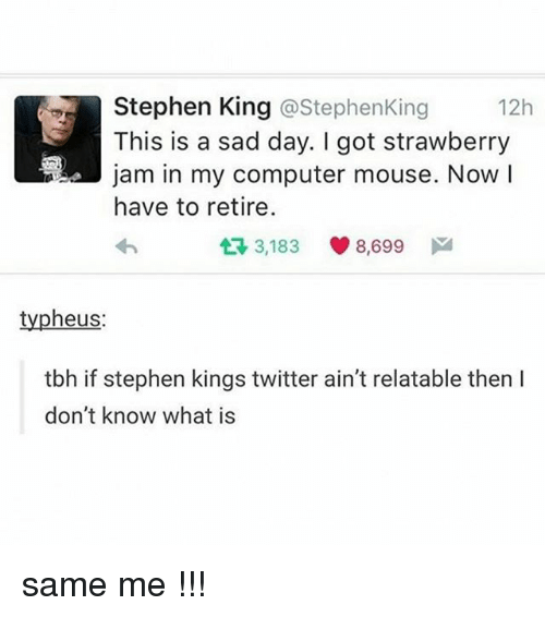 Ã……Ã…': Stephen King @Stephen King  12h  This is a sad day. got strawberry  a!a jam in my computer mouse. Now  I  have to retire.  t 3,183  8,699  M  typheus  tbh if stephen kings twitter ain't relatable then l  don't know what is same me !!!