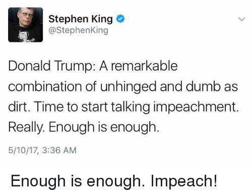 Donald Trump, Dumb, and Memes: Stephen King  @Stephen King  Donald Trump: A remarkable  combination of unhinged and dumb as  dirt. Time to start talking impeachment.  Really. Enough is enough  5/10/17, 3:36 AM Enough is enough. Impeach!