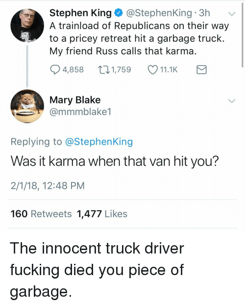 Fucking, Stephen, and Karma: Stephen King@StephenKing 3h  A trainload of Republicans on their way  to a pricey retreat hit a garbage truck  My friend Russ calls that karma  4,858 1,759 11.1K  Mary Blake  @mmmblake1  Replying to @StephenKing  Was it karma when that van hit you?  2/1/18, 12:48 PM  160 Retweets 1,477 Likes <p>The innocent truck driver fucking died you piece of garbage.</p>