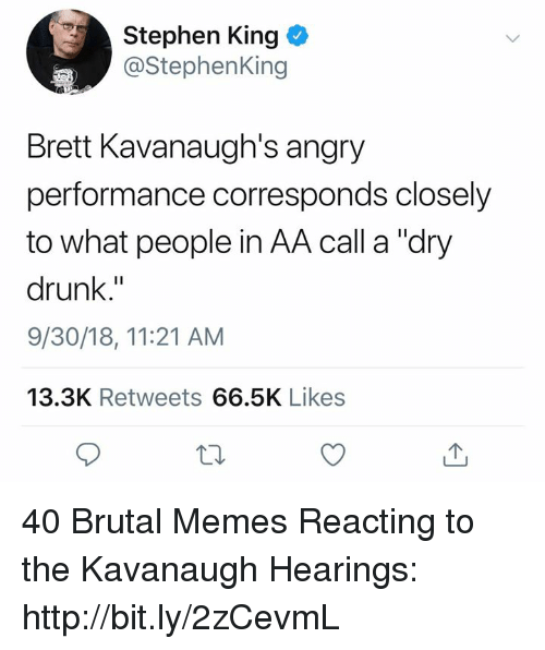 "Drunk, Memes, and Stephen: Stephen King  @StephenKing  Brett Kavanaugh's angry  performance corresponds closely  to what people in AA call a ""dry  drunk,""  9/30/18, 11:21 AM  13.3K Retweets 66.5K Likes 40 Brutal Memes Reacting to the Kavanaugh Hearings: http://bit.ly/2zCevmL"