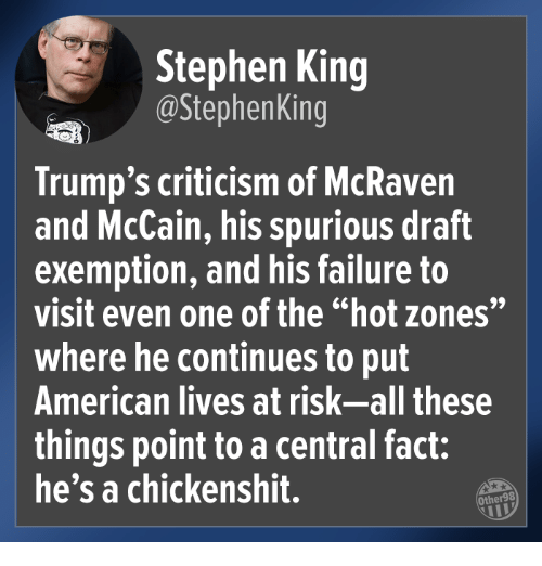 """Stephen, American, and Criticism: Stephen King  @StephenKing  Trump's criticism of McRaven  and McCain, his spurious draft  exemption, and his failure to  visit even one of the """"hot zones""""  where he continues to put  American lives at risk-all these  things point to a central fact:  he's a chickenshit.  Other98"""