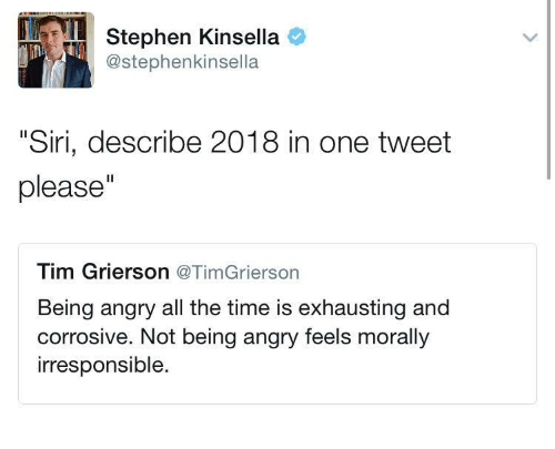 """Siri, Stephen, and Time: Stephen Kinsella o  @stephenkinsella  """"Siri, describe 2018 in one tweet  please""""  Tim Grierson @TimGrierson  Being angry all the time is exhausting and  corrosive. Not being angry feels morally  irresponsible."""