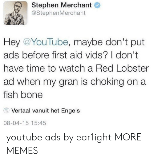Aide: Stephen Merchant  @StephenMerchant  Hey @YouTube, maybe don't put  ads before first aid vids? I don't  have time to watch a Red Lobster  ad when my gran is choking on a  fish bone  Vertaal vanuit het Engels  08-04-15 15:45 youtube ads by ear1ight MORE MEMES