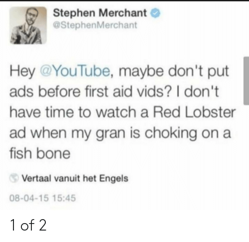 Stephen, youtube.com, and Red Lobster: Stephen Merchant  @StephenMerchant  Hey @YouTube, maybe don't put  ads before first aid vids? I don't  have time to watch a Red Lobster  ad when my gran is choking on a  fish bone  Vertaal vanuit het Engels  08-04-15 15:45 1 of 2
