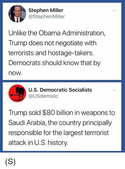 Obama, Stephen, and History: Stephen Miller  @StephenMiller  Unlike the Obama Administration,  Trump does not negotiate with  terrorists and hostage-takers.  Democrats should know that by  now.  U.S. Democratic Socialists  @USdemsoc  Trump sold $80 billion in weapons to  Saudi Arabia, the country principally  responsible for the largest terrrorist  attack in U.S. history. (S)
