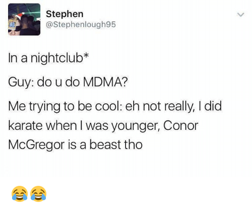 Conor McGregor, Stephen, and Cool: Stephen  @Stephenlough95  In a nightclub*  Guy: do u do MDMA?  Me trying to be cool: eh not really, I did  karate when I was younger, Conor  McGregor is a beast tho 😂😂