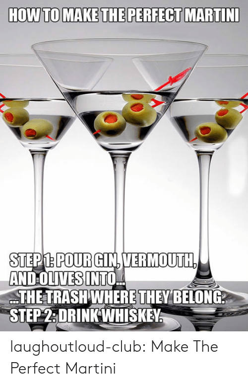 Olives: STEPM.POURGIN.VERMOUTH  AND OLIVES INTO,  THE TRASH WHERE THEY BELONG  STEP2:DRINKWHISKEY laughoutloud-club:  Make The Perfect Martini