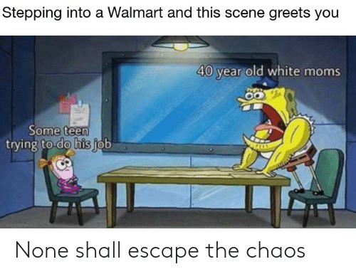 Moms, Walmart, and White: Stepping into a Walmart and this scene greets you  40 year old white moms  Some teen  trying to do his job None shall escape the chaos