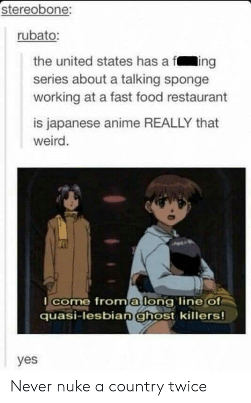 Anime, Fast Food, and Food: stereobone:  rubato:  the united states has a fing  series about a talking sponge  working at a fast food restaurant  is japanese anime REALLY that  weird  I come froma long line Of  quasi-lesbian ghost killers!  yes Never nuke a country twice