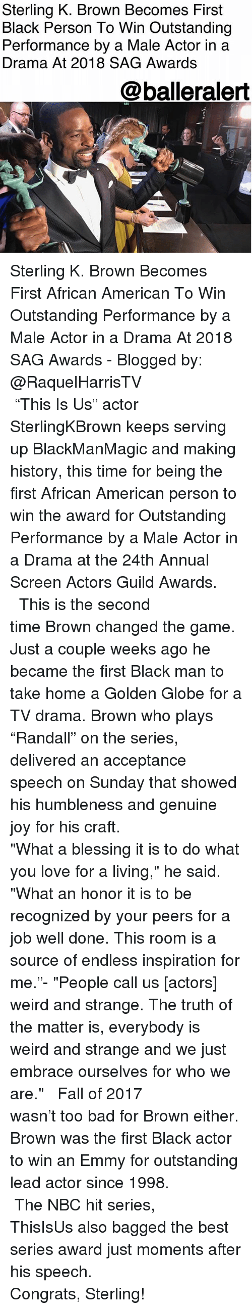"""Bad, Fall, and Love: Sterling K. Brown Becomes First  Black Person To Win Outstanding  Performance by a Male Actor in a  Drama At 2018 SAG Awards  @balleralert  4 Sterling K. Brown Becomes First African American To Win Outstanding Performance by a Male Actor in a Drama At 2018 SAG Awards - Blogged by: @RaquelHarrisTV⠀⠀⠀⠀⠀⠀⠀⠀⠀ ⠀⠀⠀⠀⠀⠀⠀ ⠀⠀⠀⠀⠀⠀⠀ """"This Is Us"""" actor SterlingKBrown keeps serving up BlackManMagic and making history, this time for being the first African American person to win the award for Outstanding Performance by a Male Actor in a Drama at the 24th Annual Screen Actors Guild Awards. ⠀⠀⠀⠀⠀⠀⠀⠀⠀ ⠀⠀⠀⠀⠀⠀⠀⠀⠀ This is the second time Brown changed the game. Just a couple weeks ago he became the first Black man to take home a Golden Globe for a TV drama. Brown who plays """"Randall"""" on the series, delivered an acceptance speech on Sunday that showed his humbleness and genuine joy for his craft. ⠀⠀⠀⠀⠀⠀⠀⠀⠀ ⠀⠀⠀⠀⠀⠀⠀⠀⠀ """"What a blessing it is to do what you love for a living,"""" he said. """"What an honor it is to be recognized by your peers for a job well done. This room is a source of endless inspiration for me.""""- """"People call us [actors] weird and strange. The truth of the matter is, everybody is weird and strange and we just embrace ourselves for who we are."""" ⠀⠀⠀⠀⠀⠀⠀⠀⠀ ⠀⠀⠀⠀⠀⠀⠀⠀⠀ Fall of 2017 wasn't too bad for Brown either. Brown was the first Black actor to win an Emmy for outstanding lead actor since 1998. ⠀⠀⠀⠀⠀⠀⠀⠀⠀ ⠀⠀⠀⠀⠀⠀⠀⠀⠀ The NBC hit series, ThisIsUs also bagged the best series award just moments after his speech. ⠀⠀⠀⠀⠀⠀⠀⠀⠀ ⠀⠀⠀⠀⠀⠀⠀⠀⠀ Congrats, Sterling!"""