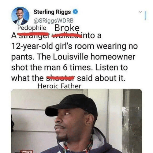 Girls, Old, and 12 Year Old: Sterling Riggs  @SRiggsWDRB  Pedophile Broke  AStranger walhechinto a  12-year-old girl's room wearing no  pants. The Louisville homeowner  shot the man 6 times. Listen to  what the shoeter said about it  Heroic Father  WDRB