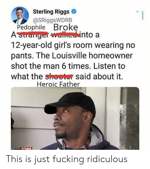 12 Year Old: Sterling Riggs  @SRiggsWDRB  Pedophile Broke  ASuranger walechinto a  12-year-old girl's room wearing no  pants. The Louisville homeowner  shot the man 6 times. Listen to  what the shoeter said about it  Heroic Father  MIDRB This is just fucking ridiculous