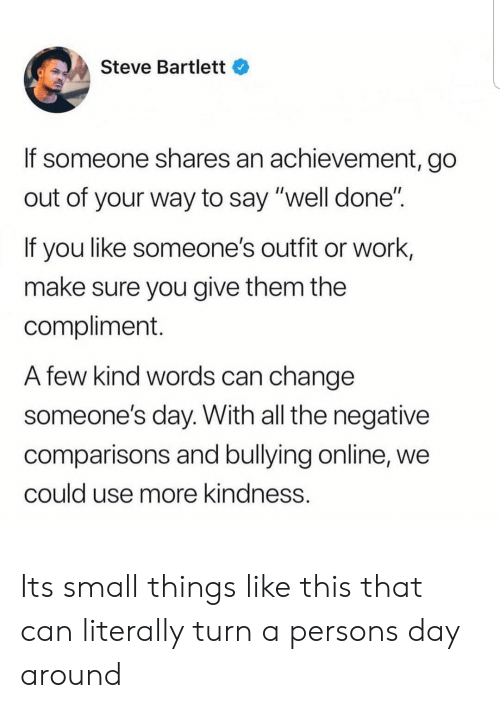 "Work, Change, and Kindness: Steve Bartlett  If someone shares an achievement, go  out of your way to say ""well done""  If you like someone's outfit or work,  make sure you give them the  compliment.  A few kind words can change  someone's day. With all the negative  comparisons and bullying online, we  could use more kindness. Its small things like this that can literally turn a persons day around"