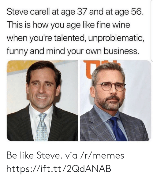 Be Like, Funny, and Memes: Steve carell at age 37 and at age 56.  This is how you age like fine wine  when you're talented, unproblematic,  funny and mind your own business. Be like Steve. via /r/memes https://ift.tt/2QdANAB
