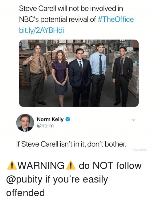 Revival: Steve Carell will not be involved in  NBC's potential revival of #TheOffice  bit.ly/2AYBHdi  Norm Kelly  @norm  If Steve Carell isn't in it, don't bother. ⚠️WARNING⚠️ do NOT follow @pubity if you're easily offended