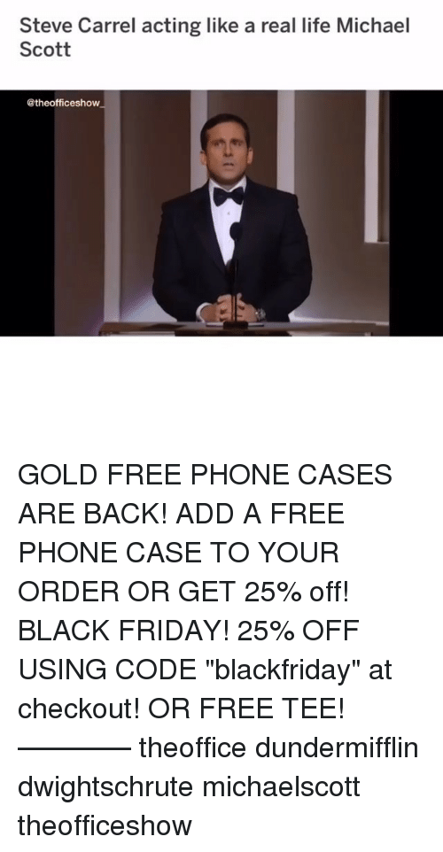 """Black Friday, Friday, and Life: Steve Carrel acting like a real life Michael  Scott  @theofficeshow GOLD FREE PHONE CASES ARE BACK! ADD A FREE PHONE CASE TO YOUR ORDER OR GET 25% off! BLACK FRIDAY! 25% OFF USING CODE """"blackfriday"""" at checkout! OR FREE TEE! ———— theoffice dundermifflin dwightschrute michaelscott theofficeshow"""