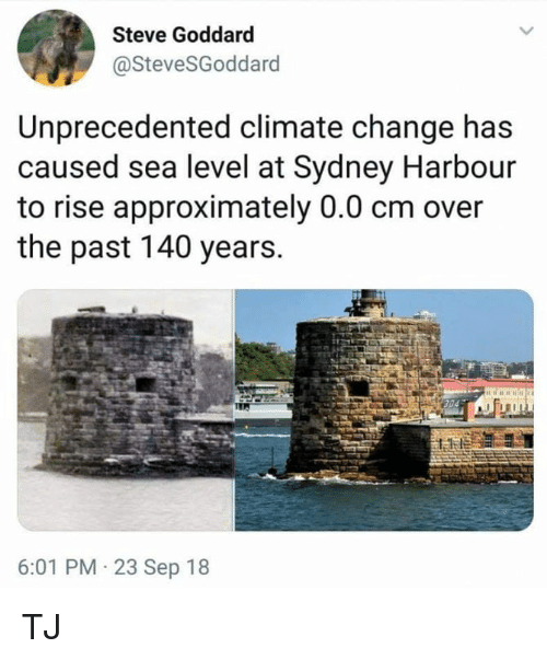 Memes, Change, and 🤖: Steve Goddard  @SteveSGoddard  Unprecedented climate change has  caused sea level at Sydney Harbour  to rise approximately 0.0 cm over  the past 140 years.  6:01 PM 23 Sep 18 TJ