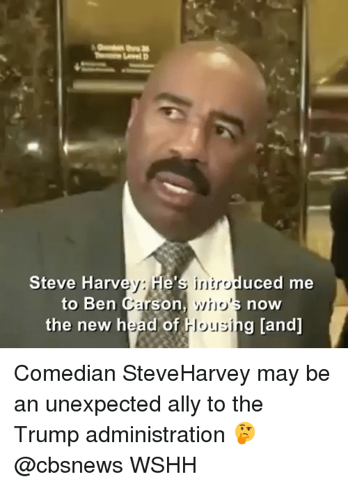 Ben Carson, Memes, and Wshh: Steve Harv  He's uced me  to Ben Carson,  now  the new head of  Housing [and] Comedian SteveHarvey may be an unexpected ally to the Trump administration 🤔 @cbsnews WSHH