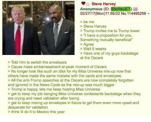 """4chan, Steve Harvey, and Idiot: Steve Harvey  Anonymous (ID: S5oRxUET)  02/27/17(Mon) 11:59:02 No. 114495259  be me  Steve Harvey  Trump invites me to Trump tower  """"I have a proposition for you.  Something mutually beneficial""""  Agree  Wait 6 weeks  Have one of my guys backstage  at the Oscars  Told him to switch the envelopes  Cause mass embarrassment at peak moment of Oscars  No longer look like such an idiot for my Miss Universe mix-up now that  others have made the same mistake with the cards and envelopes.  All the anti-Trump speeches at the Oscars are now completely forgotten  and ignored in the News Cycle as the mix-up was much bigger  Trump is happy, lets me keep hosting Miss Universe  get to keep my job banging Miss Universe contestants backstage when they  are crying and need validation after losing  get to keep mixing up envelopes in future to get them even more upset and  desperate for validation  think Ill do it to Mexico this year"""