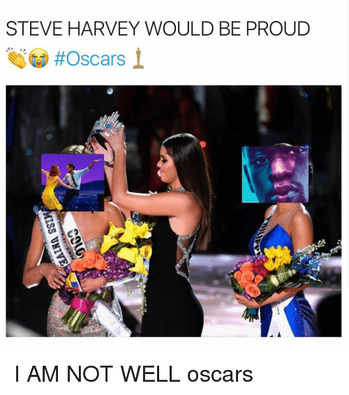 Steve Harvey, Girl Memes, and Being Proud: STEVE HARVEY WOULD BE PROUD  I AM NOT WELL oscars