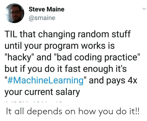 "random: Steve Maine  @smaine  TIL that changing random stuff  until your program works is  ""hacky"" and ""bad coding practice""  but if you do it fast enough it's  ""#MachineLearning"" and pays 4x  your current salary It all depends on how you do it!!"