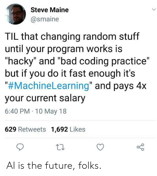 "random: Steve Maine  @smaine  TIL that changing random stuff  until your program works is  ""hacky"" and ""bad coding practice""  but if you do it fast enough it's  ""#MachineLearning"" and pays 4x  your current salary  6:40 PM 10 May 18  629 Retweets 1,692 Likes AI is the future, folks."