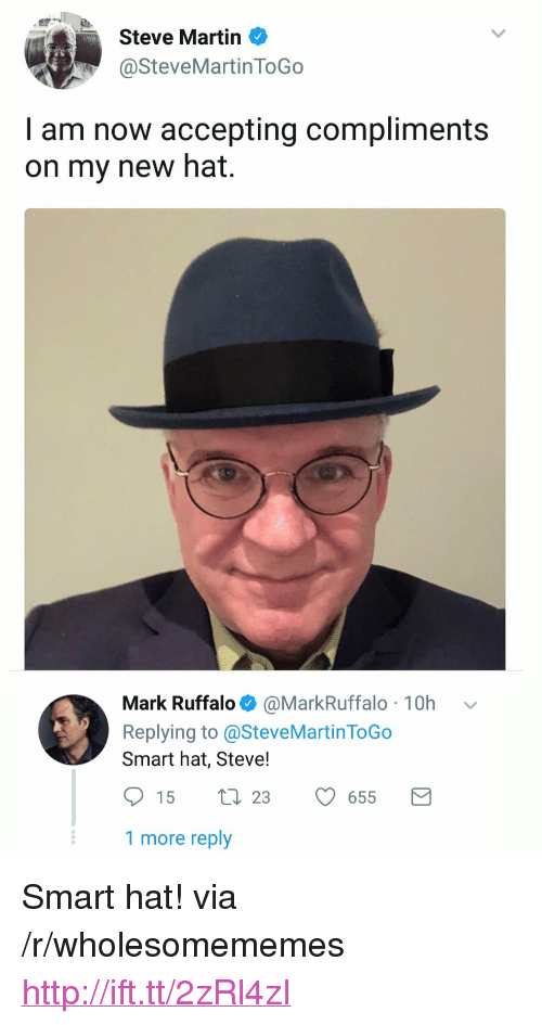 "Martin, Mark Ruffalo, and Http: Steve Martin  @SteveMartin ToGo  I am now accepting compliments  on my new hat.  Mark Ruffalo@MarkRuffalo 10h v  Replying to @SteveMartin ToGo  Smart hat, Steve!  15  23  655  1 more reply <p>Smart hat! via /r/wholesomememes <a href=""http://ift.tt/2zRl4zI"">http://ift.tt/2zRl4zI</a></p>"