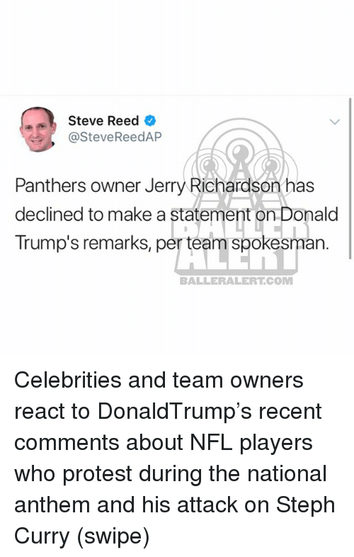 Memes, Nfl, and Protest: Steve Reed  @SteveReedAP  Panthers owner Jerry Richardson has  declined to make a statement on Donald  Trump's remarks, per team spokesman.  BALLERALERT.COM Celebrities and team owners react to DonaldTrump's recent comments about NFL players who protest during the national anthem and his attack on Steph Curry (swipe)
