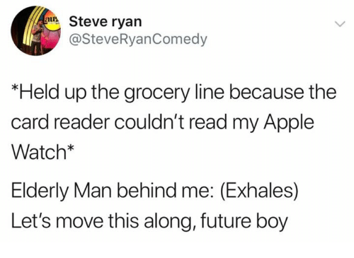 Apple, Apple Watch, and Dank: Steve ryan  @SteveRyanComedy  Held up the grocery line because the  card reader couldn't read my Apple  Watch*  Elderly Man behind me: (Exhales)  Let's move this along, future boy