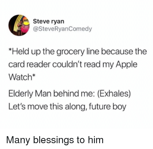 Apple, Apple Watch, and Funny: Steve ryan  @SteveRyanComedy  *Held up the grocery line because the  card reader couldn't read my Apple  Watch  Elderly Man behind me: (Exhales)  Let's move this along, future boy Many blessings to him
