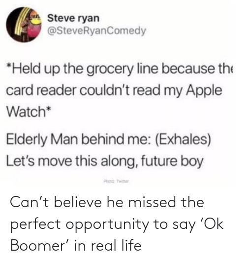 steve: Steve ryan  @SteveRyanComedy  *Held up the grocery line because the  card reader couldn't read my Apple  Watch*  Elderly Man behind me: (Exhales)  Let's move this along, future boy  Phota Twitter Can't believe he missed the perfect opportunity to say 'Ok Boomer' in real life