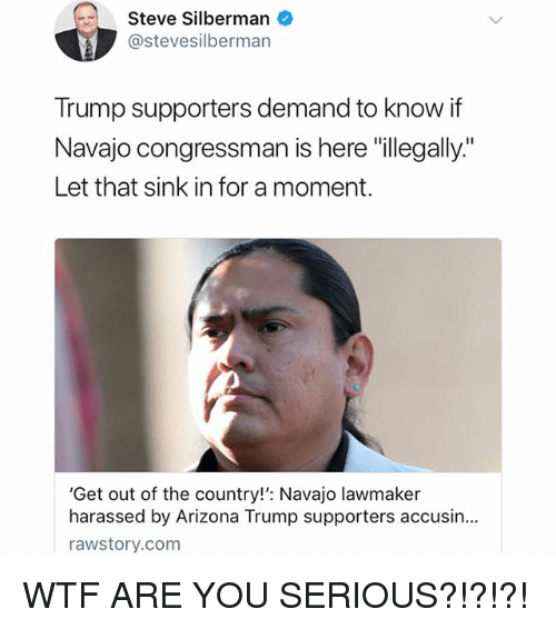 """Memes, Wtf, and Arizona: Steve Silberman  @stevesilbermarn  Trump supporters demand to know if  Navajo congressman is here """"illegally""""  Let that sink in for a moment.  'Get out of the country!': Navajo lawmaker  harassed by Arizona Trump supporters accusin...  rawstory.com WTF ARE YOU SERIOUS?!?!?!"""