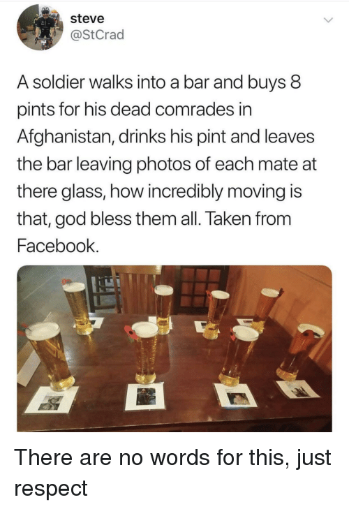 Facebook, God, and Respect: steve  @StCrad  A soldier walks into a bar and buys 8  pints for his dead comrades in  Afghanistan, drinks his pint and leaves  the bar leaving photos of each mate at  there glass, how incredibly moving is  that, god bless them all. Taken from  Facebook. There are no words for this, just respect