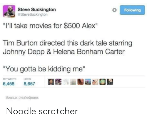"Johnny: Steve Suckington  aSteveSuckington  Following  ""I'll take movies for $500 Alex""  Tim Burton directed this dark tale starring  Johnny Depp & Helena Bonham Carter  ""You gotta be kidding me""  RETWEETS  LIKES  6,458  8,657  Source: pleatedjeans Noodle scratcher"
