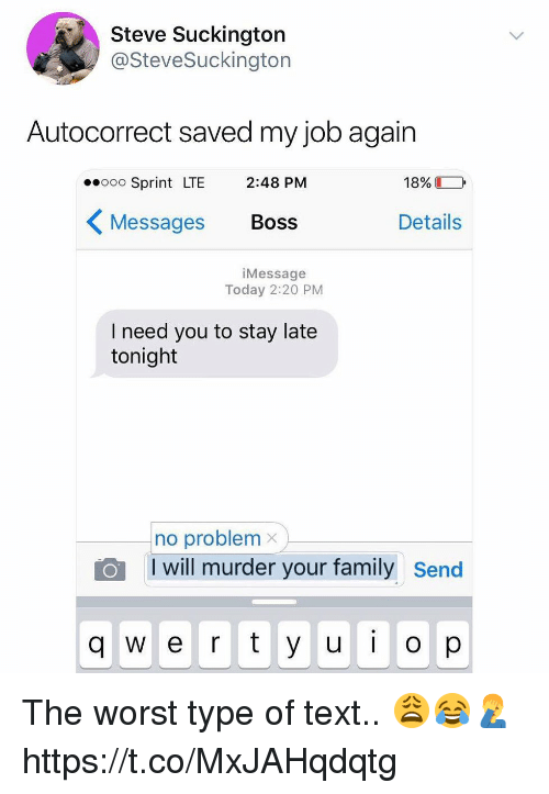 Autocorrect, Family, and The Worst: Steve Suckington  @SteveSuckington  Autocorrect saved my job again  eooo Sprint LTE 2:48 PM  18%  〈Messages Boss  Details  iMessage  Today 2:20 PM  I need you to stay late  tonight  no problemx  I will murder your family Send  q w e r y u  op The worst type of text.. 😩😂🤦‍♂️ https://t.co/MxJAHqdqtg