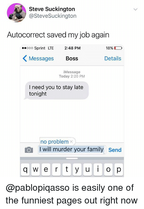 Autocorrect, Family, and Sprint: Steve Suckington  @SteveSuckington  Autocorrect saved my job again  ooo Sprint LTE 2:48 PM  Messages Boss  18%  Details  iMessage  Today 2:20 PM  I need you to stay late  tonight  no problem x  I will murder your family  send  q w e r y u  op @pablopiqasso is easily one of the funniest pages out right now