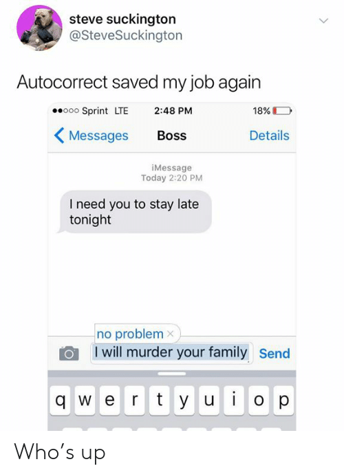 Autocorrect, Family, and Sprint: steve suckington  @SteveSuckington  Autocorrect saved my job again  ooo Sprint LTE  2:48 PM  18%  Details  Messages  Boss  iMessage  Today 2:20 PM  I need you to stay late  tonight  no problem x  I will murder your family  Send  qwert y ui  O p  > Who's up