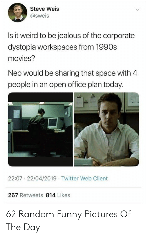 Funny Pictures Of: Steve Weis  @sweis  Is it weird to be iealous of the corporate  dystopia workspaces from 1990s  movies?  Neo would be sharing that space with 4  people in an open office plan today.  22:07 22/04/2019 Twitter Web Client  267 Retweets 814 Likes 62 Random Funny Pictures Of The Day